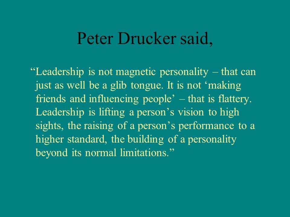 Peter Drucker said, Leadership is not magnetic personality – that can just as well be a glib tongue.