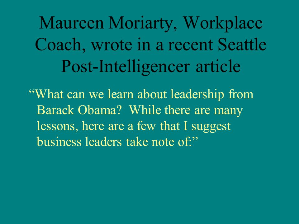 Maureen Moriarty, Workplace Coach, wrote in a recent Seattle Post-Intelligencer article What can we learn about leadership from Barack Obama.