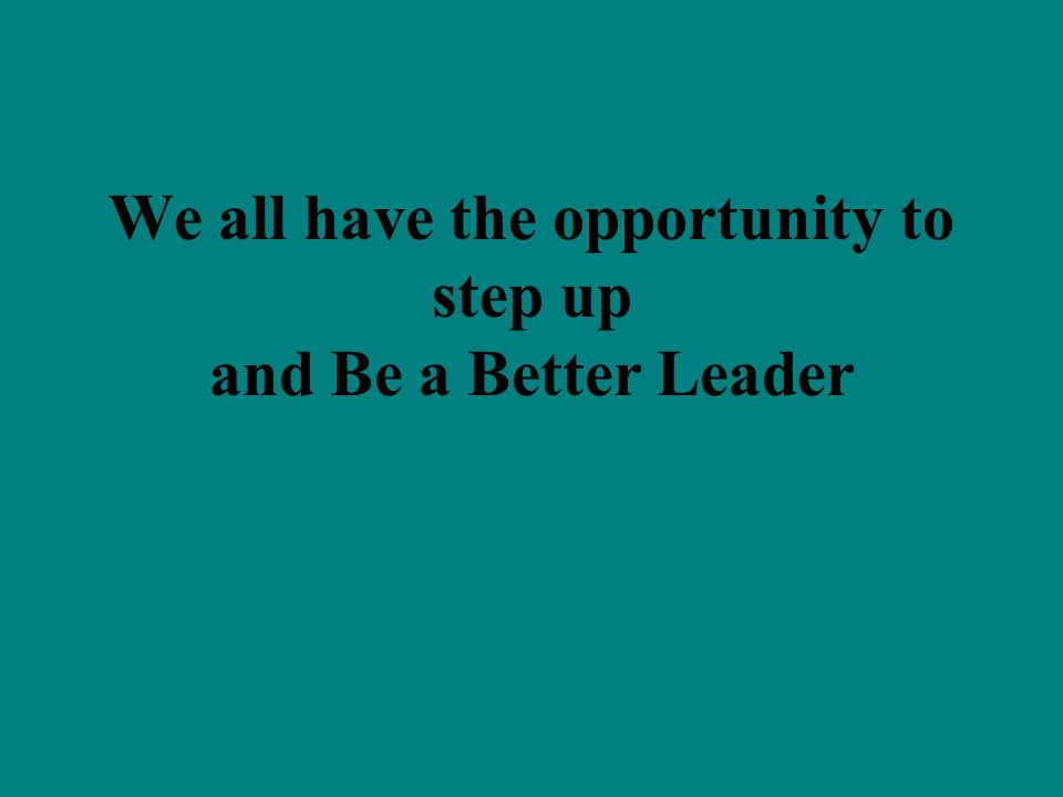We all have the opportunity to step up and Be a Better Leader