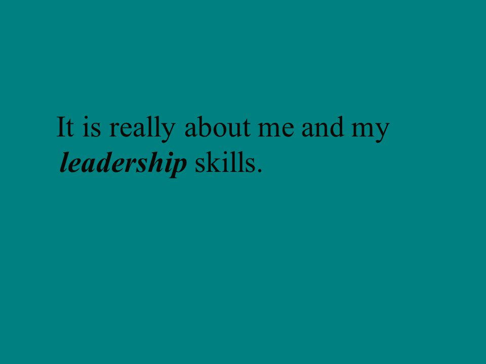 It is really about me and my leadership skills.