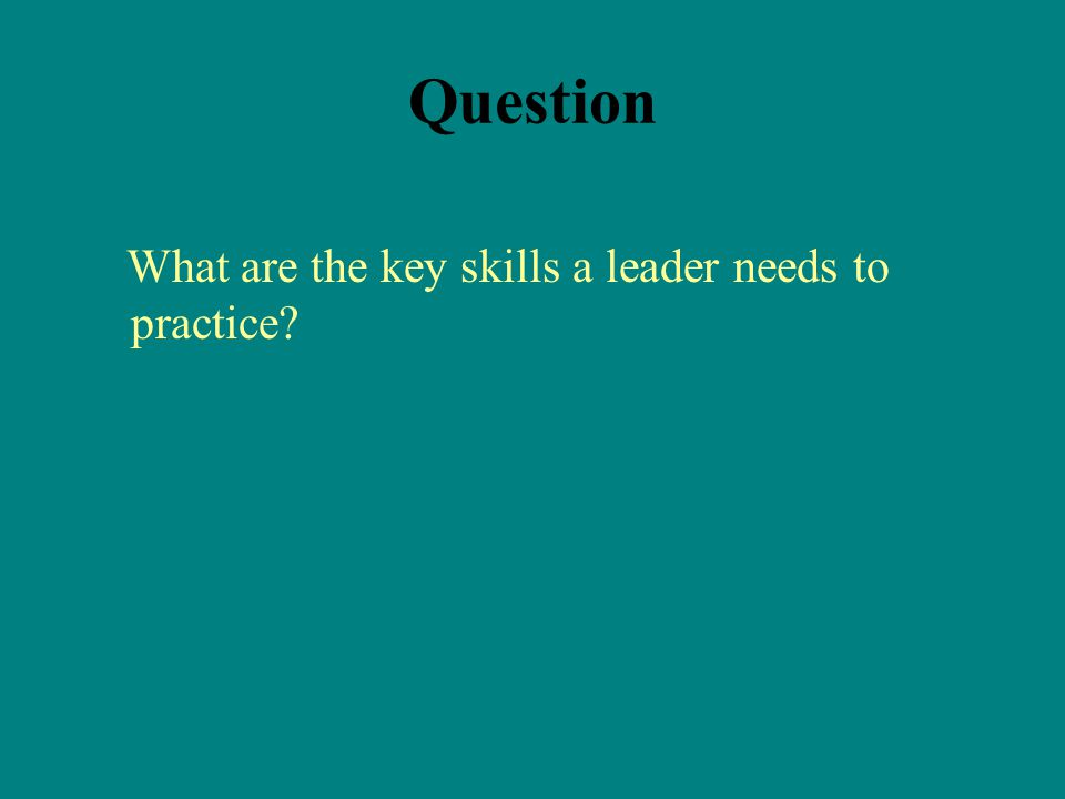 Question What are the key skills a leader needs to practice
