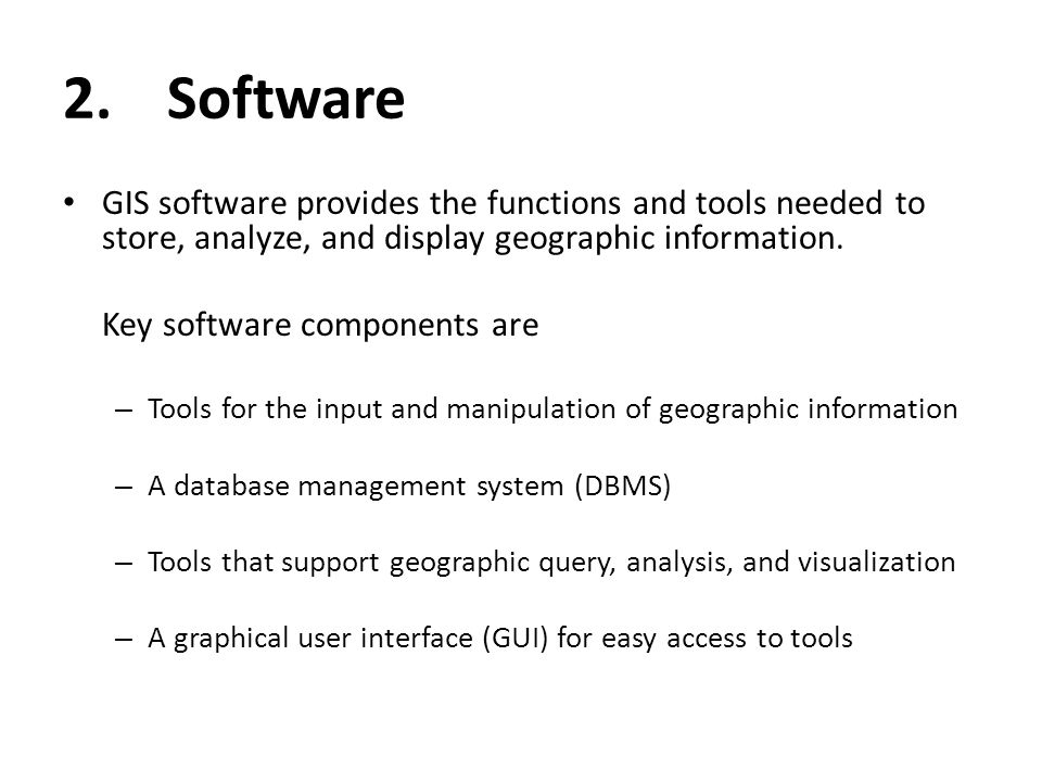 2.Software GIS software provides the functions and tools needed to store, analyze, and display geographic information. Key software components are – T