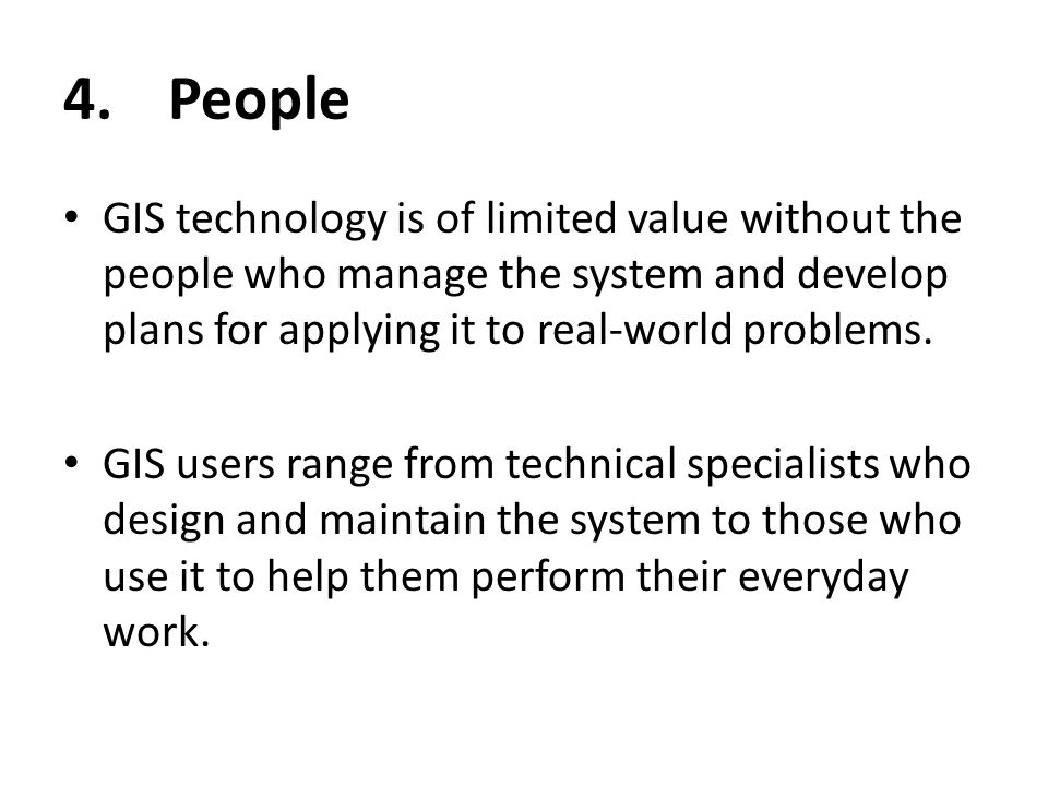 4.People GIS technology is of limited value without the people who manage the system and develop plans for applying it to real-world problems. GIS use