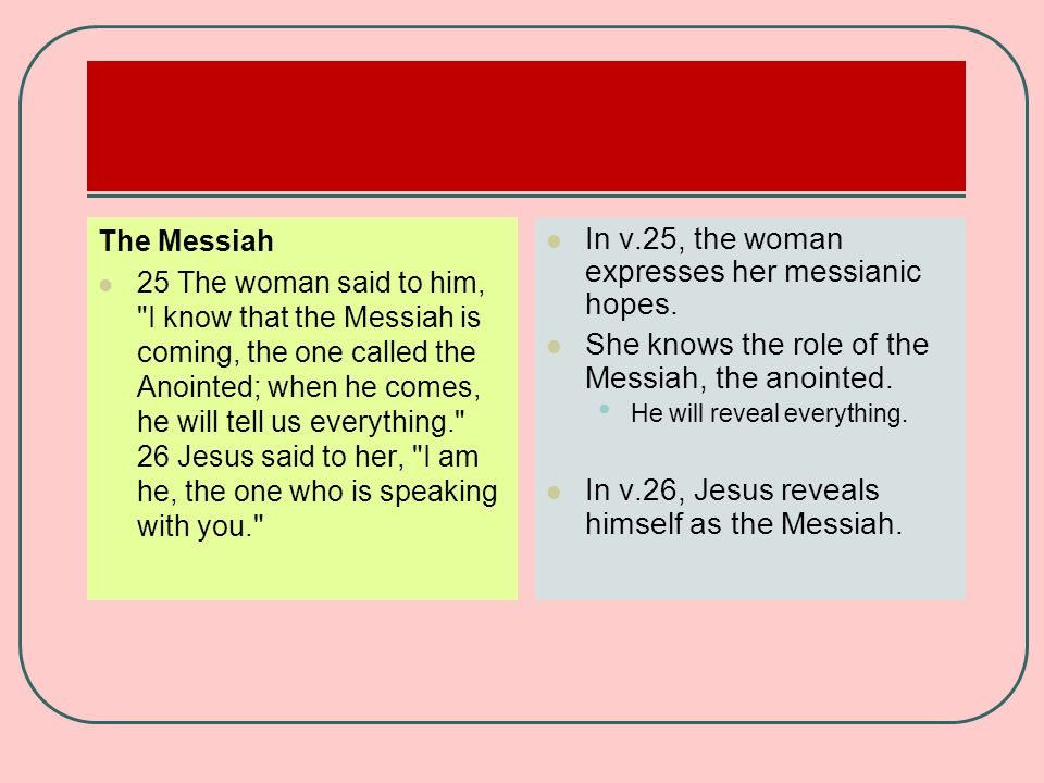 The Messiah 25 The woman said to him, I know that the Messiah is coming, the one called the Anointed; when he comes, he will tell us everything. 26 Jesus said to her, I am he, the one who is speaking with you. In v.25, the woman expresses her messianic hopes.
