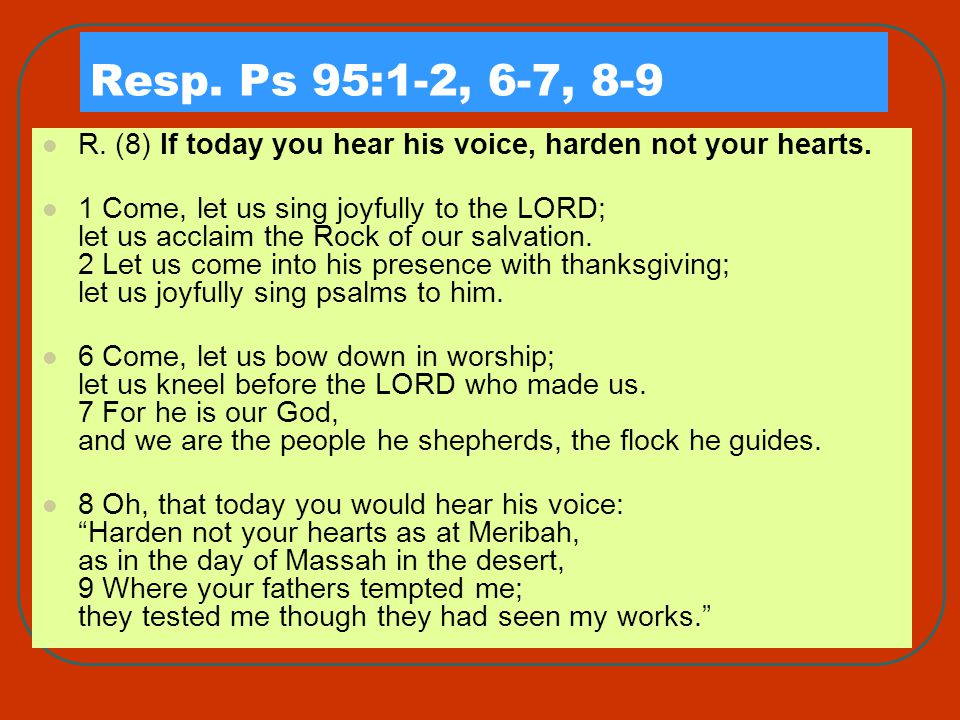 Resp. Ps 95:1-2, 6-7, 8-9 R. (8) If today you hear his voice, harden not your hearts.