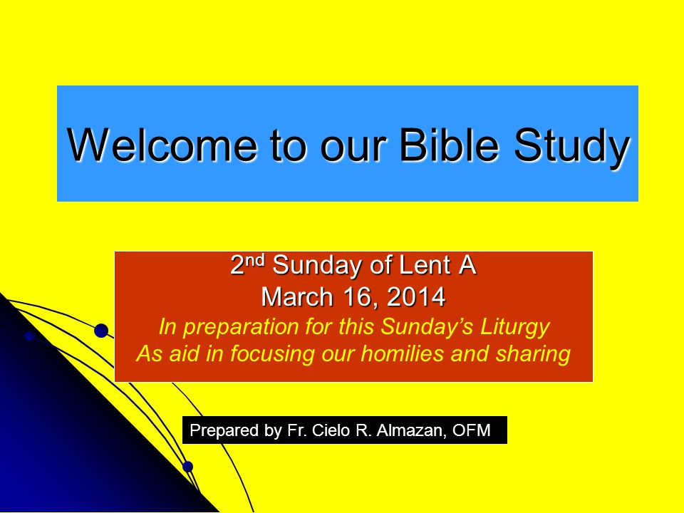 Welcome to our Bible Study 2 nd Sunday of Lent A March 16, 2014 In preparation for this Sunday's Liturgy As aid in focusing our homilies and sharing Prepared by Fr.