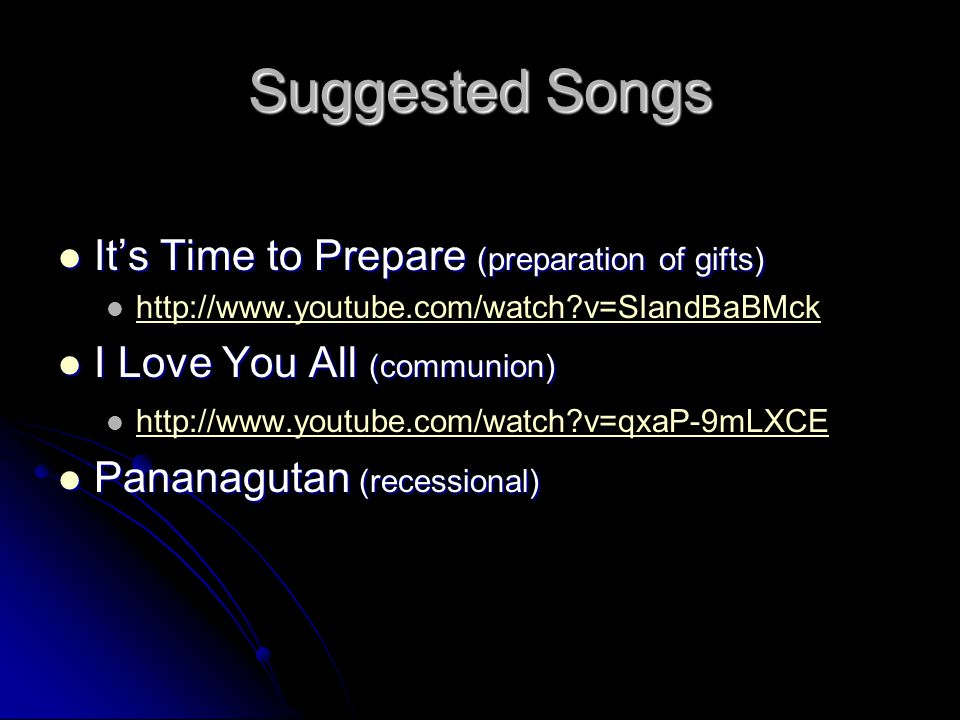 Suggested Songs It's Time to Prepare (preparation of gifts) It's Time to Prepare (preparation of gifts) http://www.youtube.com/watch v=SIandBaBMck I Love You All (communion) I Love You All (communion) http://www.youtube.com/watch v=qxaP-9mLXCE Pananagutan (recessional) Pananagutan (recessional)