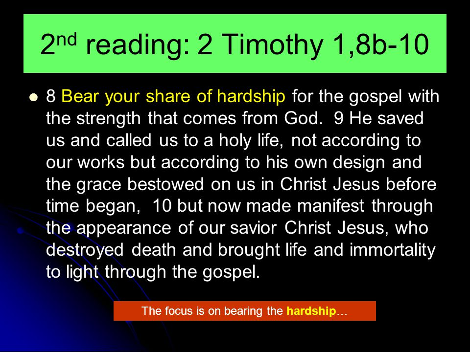 2 nd reading: 2 Timothy 1,8b-10 8 Bear your share of hardship for the gospel with the strength that comes from God.