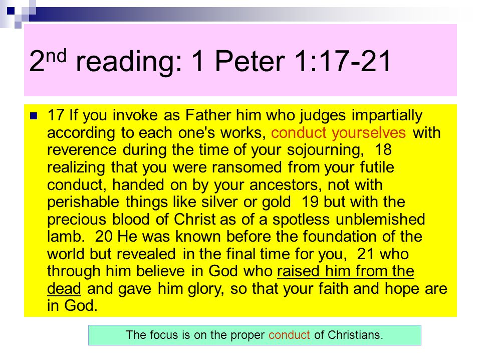 2 nd reading: 1 Peter 1:17-21 17 If you invoke as Father him who judges impartially according to each one s works, conduct yourselves with reverence during the time of your sojourning, 18 realizing that you were ransomed from your futile conduct, handed on by your ancestors, not with perishable things like silver or gold 19 but with the precious blood of Christ as of a spotless unblemished lamb.