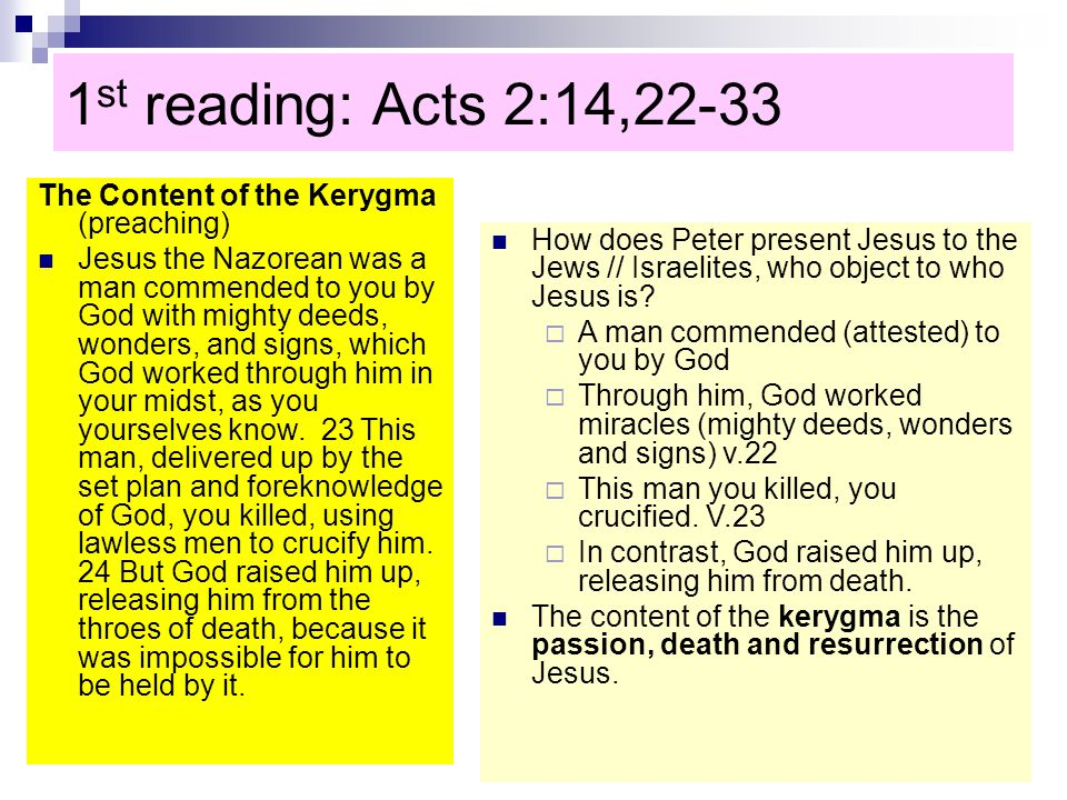 1 st reading: Acts 2:14,22-33 The Content of the Kerygma (preaching) Jesus the Nazorean was a man commended to you by God with mighty deeds, wonders, and signs, which God worked through him in your midst, as you yourselves know.