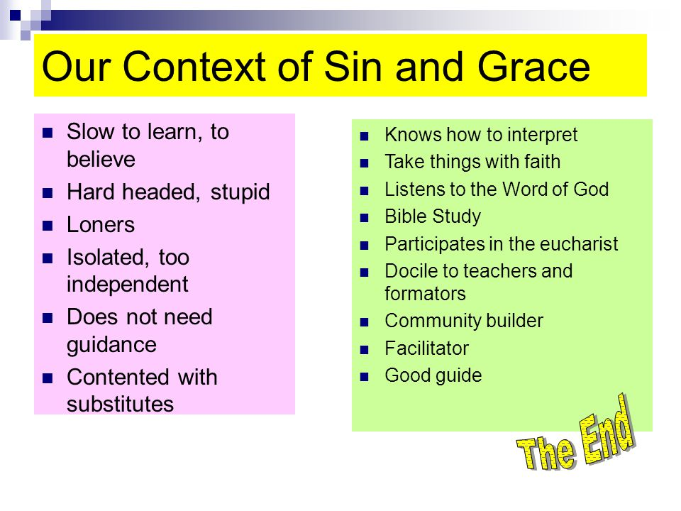 Our Context of Sin and Grace Slow to learn, to believe Hard headed, stupid Loners Isolated, too independent Does not need guidance Contented with substitutes Knows how to interpret Take things with faith Listens to the Word of God Bible Study Participates in the eucharist Docile to teachers and formators Community builder Facilitator Good guide