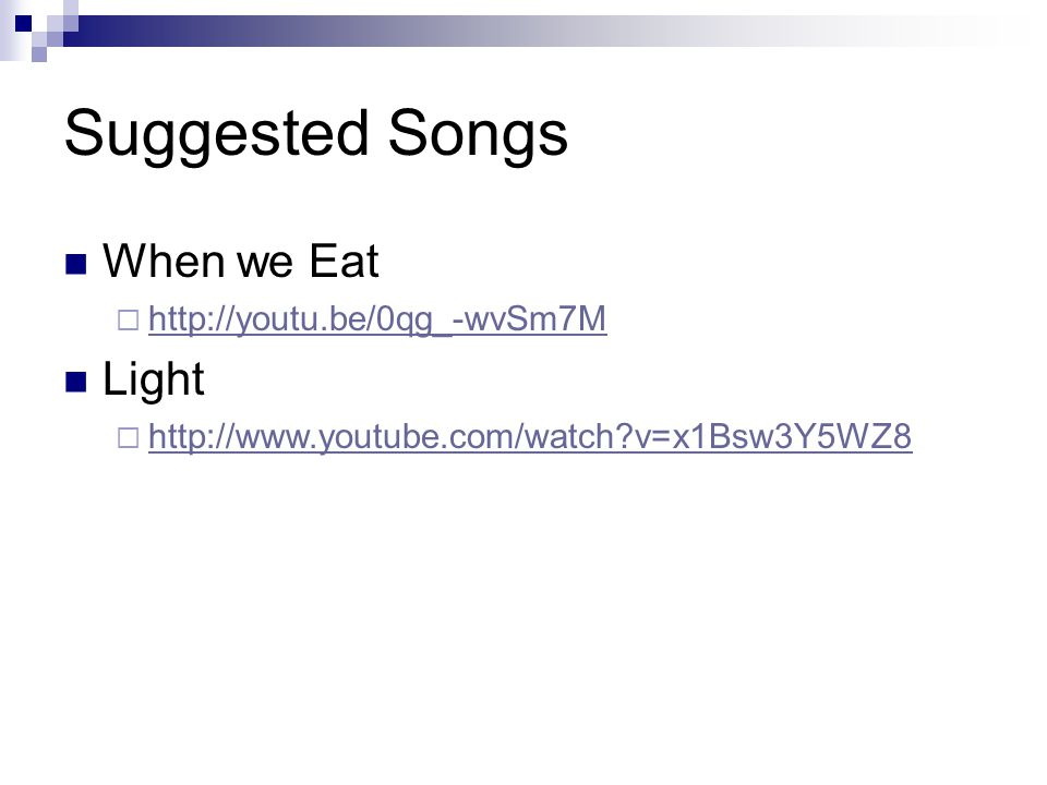 Suggested Songs When we Eat  http://youtu.be/0qg_-wvSm7M http://youtu.be/0qg_-wvSm7M Light  http://www.youtube.com/watch?v=x1Bsw3Y5WZ8 http://www.youtube.com/watch?v=x1Bsw3Y5WZ8