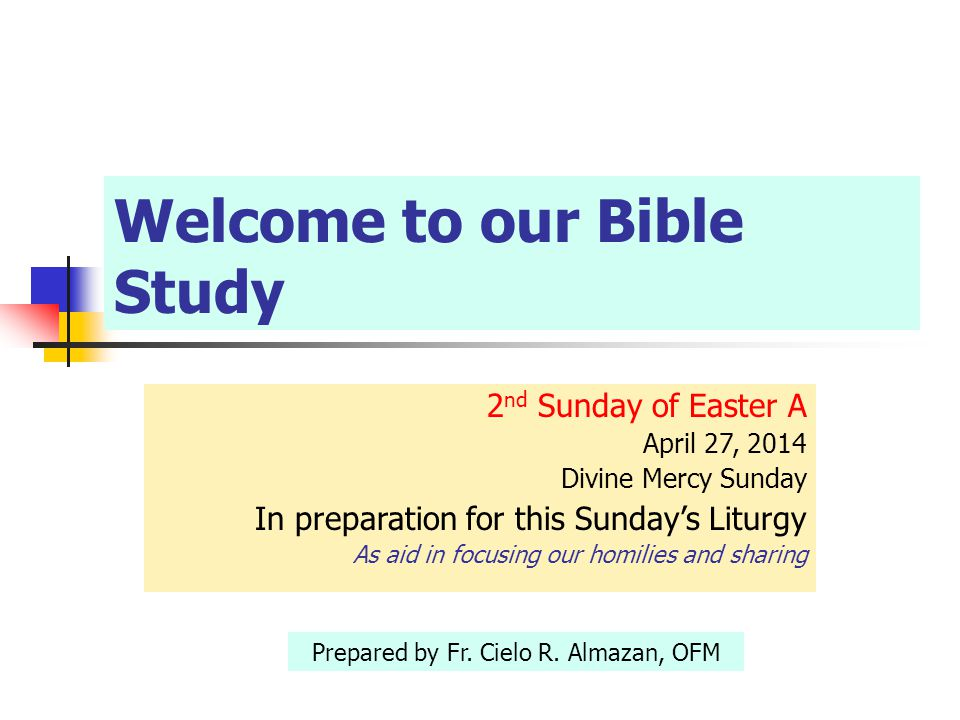 Welcome to our Bible Study 2 nd Sunday of Easter A April 27, 2014 Divine Mercy Sunday In preparation for this Sunday's Liturgy As aid in focusing our homilies and sharing Prepared by Fr.