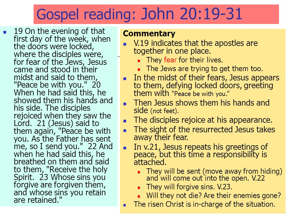 Gospel reading: John 20:19-31 19 On the evening of that first day of the week, when the doors were locked, where the disciples were, for fear of the Jews, Jesus came and stood in their midst and said to them, Peace be with you. 20 When he had said this, he showed them his hands and his side.