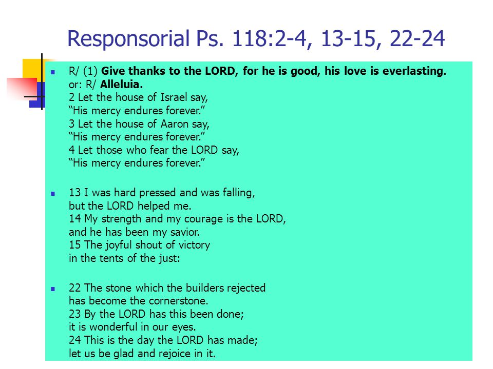 Responsorial Ps. 118:2-4, 13-15, 22-24 R/ (1) Give thanks to the LORD, for he is good, his love is everlasting. or: R/ Alleluia. 2 Let the house of Is