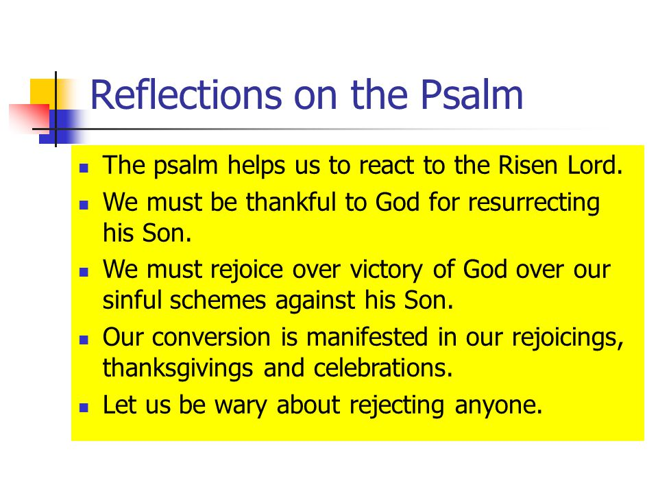 Reflections on the Psalm The psalm helps us to react to the Risen Lord.