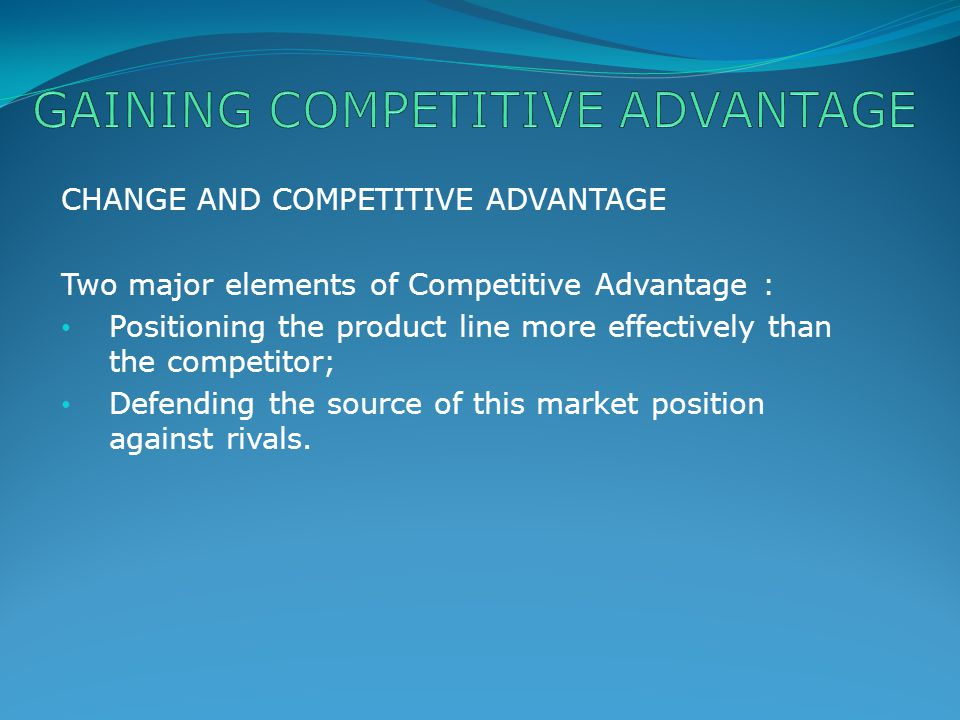 CHANGE AND COMPETITIVE ADVANTAGE Two major elements of Competitive Advantage : Positioning the product line more effectively than the competitor; Defe