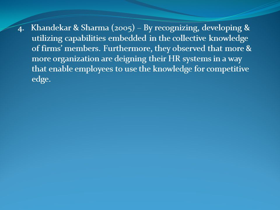 4. Khandekar & Sharma (2005) – By recognizing, developing & utilizing capabilities embedded in the collective knowledge of firms' members. Furthermore