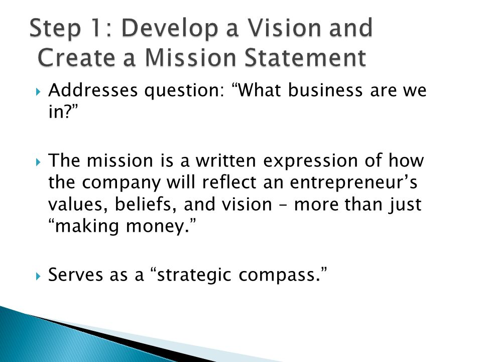 " Addresses question: ""What business are we in?""  The mission is a written expression of how the company will reflect an entrepreneur's values, belie"