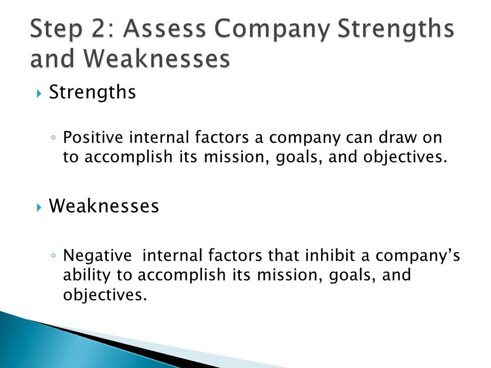  Strengths ◦ Positive internal factors a company can draw on to accomplish its mission, goals, and objectives.  Weaknesses ◦ Negative internal facto