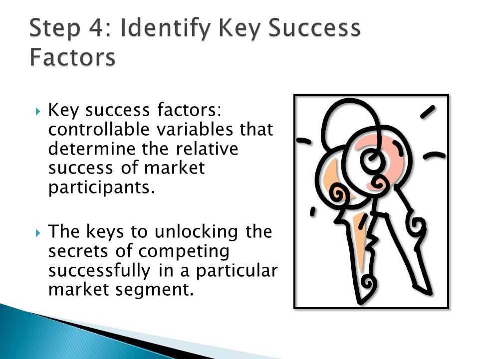  Key success factors: controllable variables that determine the relative success of market participants.  The keys to unlocking the secrets of compe