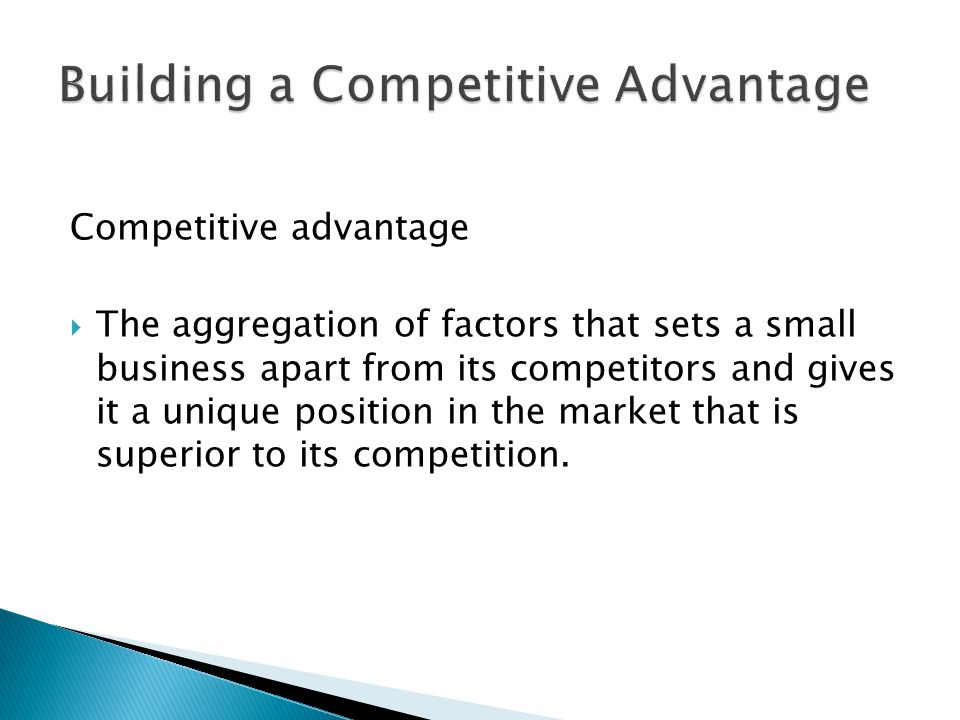 Competitive advantage  The aggregation of factors that sets a small business apart from its competitors and gives it a unique position in the market