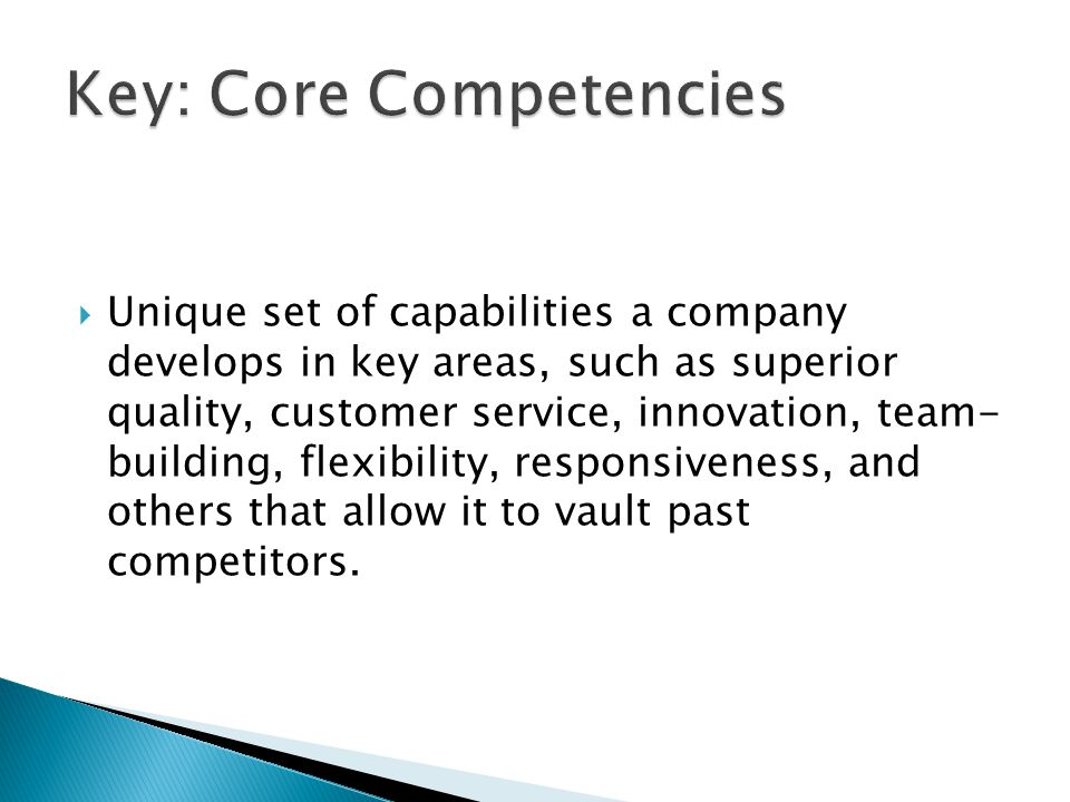  Unique set of capabilities a company develops in key areas, such as superior quality, customer service, innovation, team- building, flexibility, res