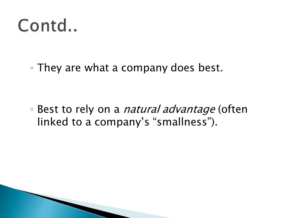 "◦ They are what a company does best. ◦ Best to rely on a natural advantage (often linked to a company's ""smallness"")."