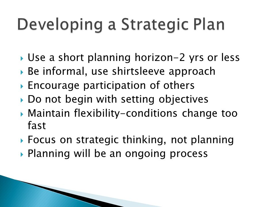  Use a short planning horizon-2 yrs or less  Be informal, use shirtsleeve approach  Encourage participation of others  Do not begin with setting o