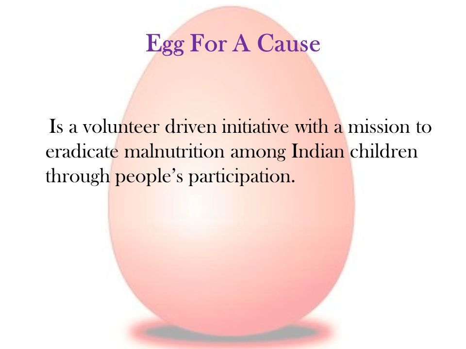 Egg For A Cause Is a volunteer driven initiative with a mission to eradicate malnutrition among Indian children through people's participation.
