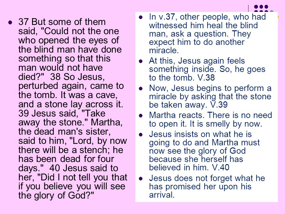 37 But some of them said, Could not the one who opened the eyes of the blind man have done something so that this man would not have died 38 So Jesus, perturbed again, came to the tomb.