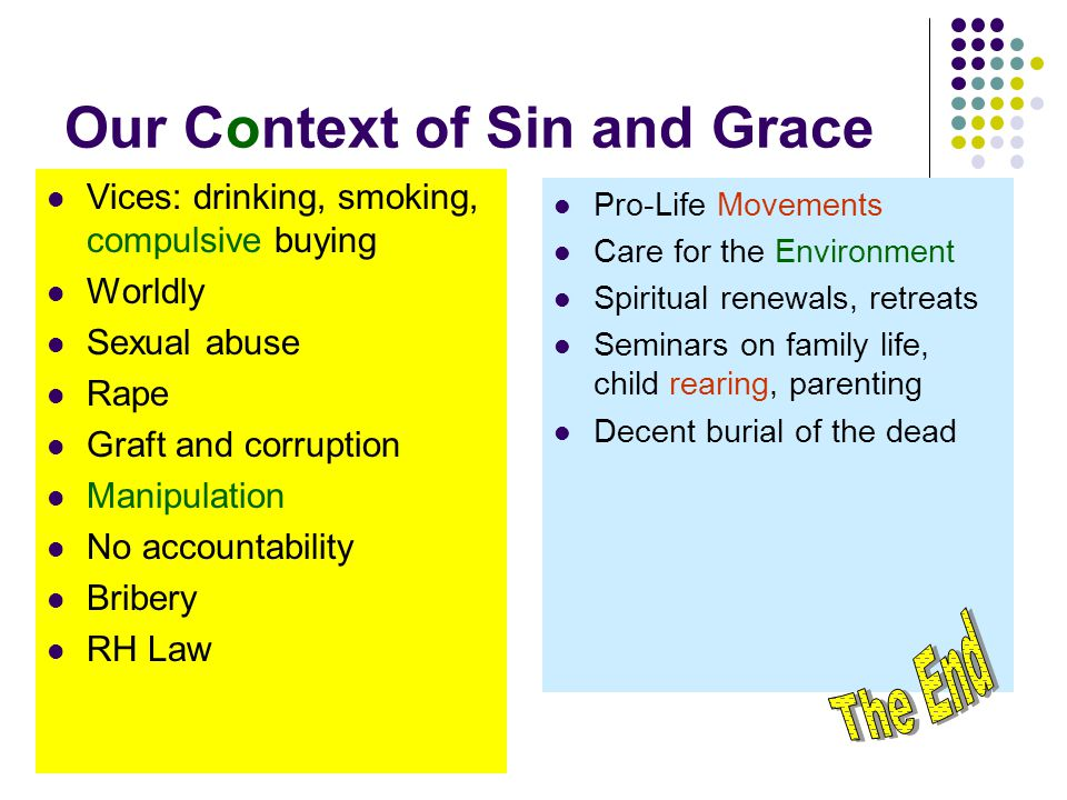 Our Context of Sin and Grace Vices: drinking, smoking, compulsive buying Worldly Sexual abuse Rape Graft and corruption Manipulation No accountability Bribery RH Law Pro-Life Movements Care for the Environment Spiritual renewals, retreats Seminars on family life, child rearing, parenting Decent burial of the dead