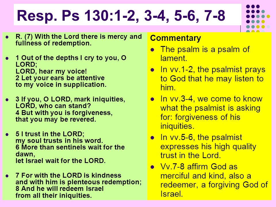 Resp. Ps 130:1-2, 3-4, 5-6, 7-8 R. (7) With the Lord there is mercy and fullness of redemption.