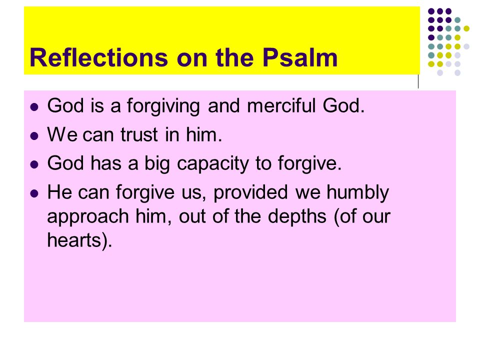 Reflections on the Psalm God is a forgiving and merciful God.
