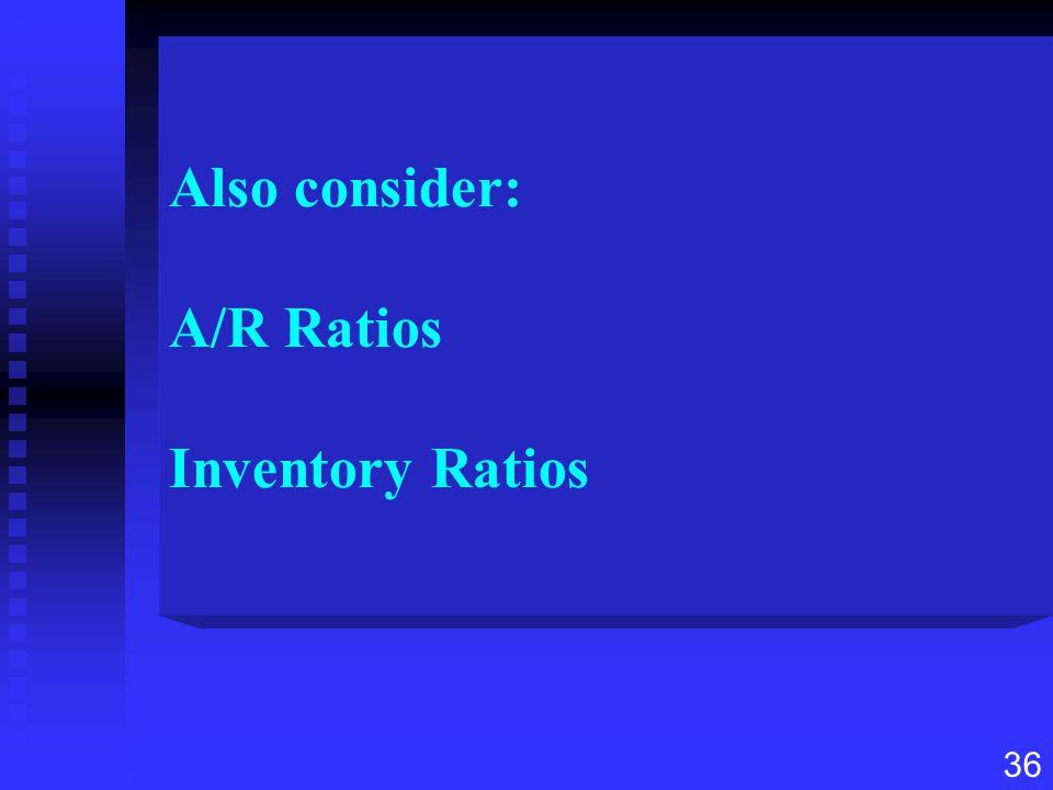 36 Also consider: A/R Ratios Inventory Ratios