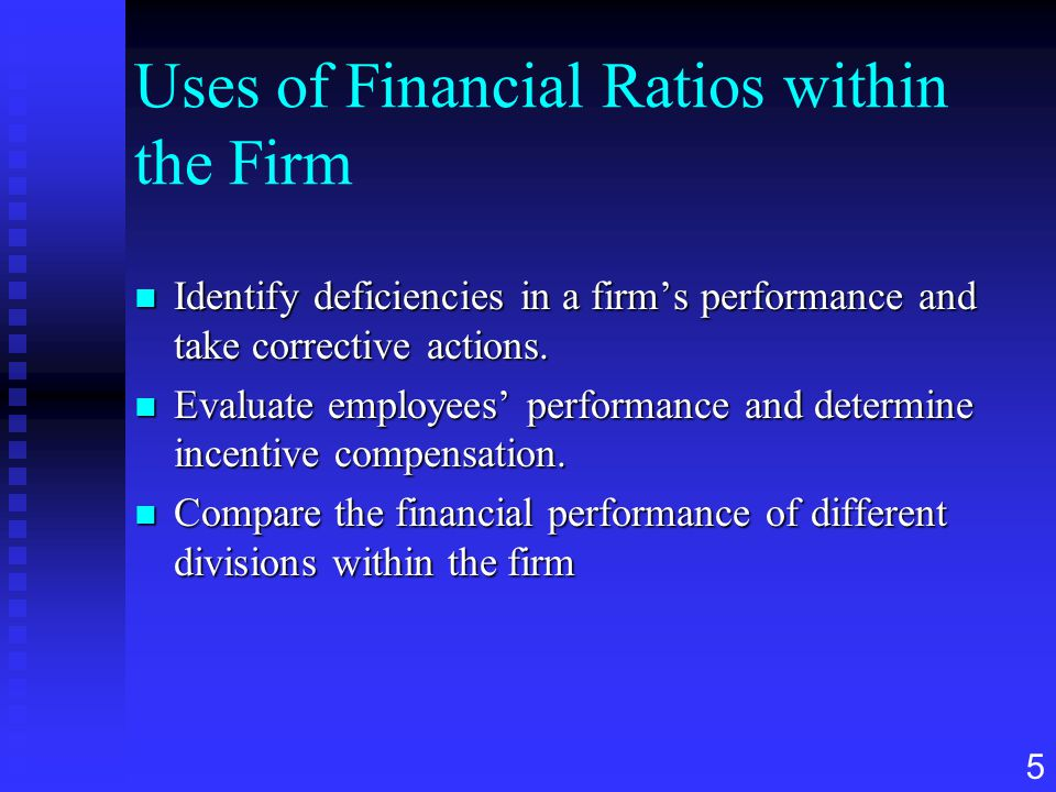 5 Uses of Financial Ratios within the Firm n Identify deficiencies in a firm's performance and take corrective actions. n Evaluate employees' performa