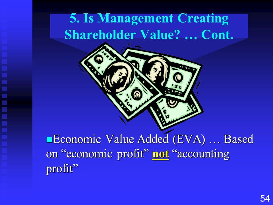 "54 5. Is Management Creating Shareholder Value? … Cont. n Economic Value Added (EVA) … Based on ""economic profit"" not ""accounting profit"""