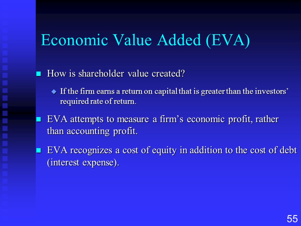 55 Economic Value Added (EVA) n How is shareholder value created? u If the firm earns a return on capital that is greater than the investors' required