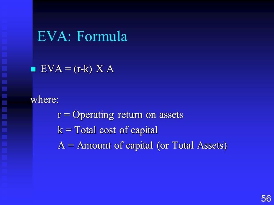 56 EVA: Formula n EVA = (r-k) X A where: r = Operating return on assets k = Total cost of capital A = Amount of capital (or Total Assets)