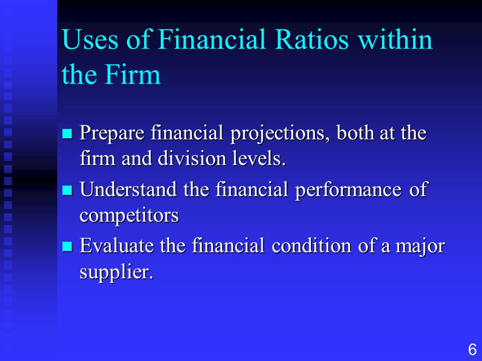 6 Uses of Financial Ratios within the Firm n Prepare financial projections, both at the firm and division levels. n Understand the financial performan