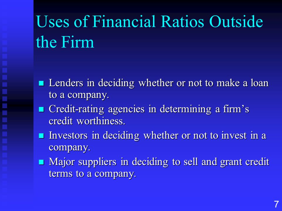 7 Uses of Financial Ratios Outside the Firm n Lenders in deciding whether or not to make a loan to a company. n Credit-rating agencies in determining