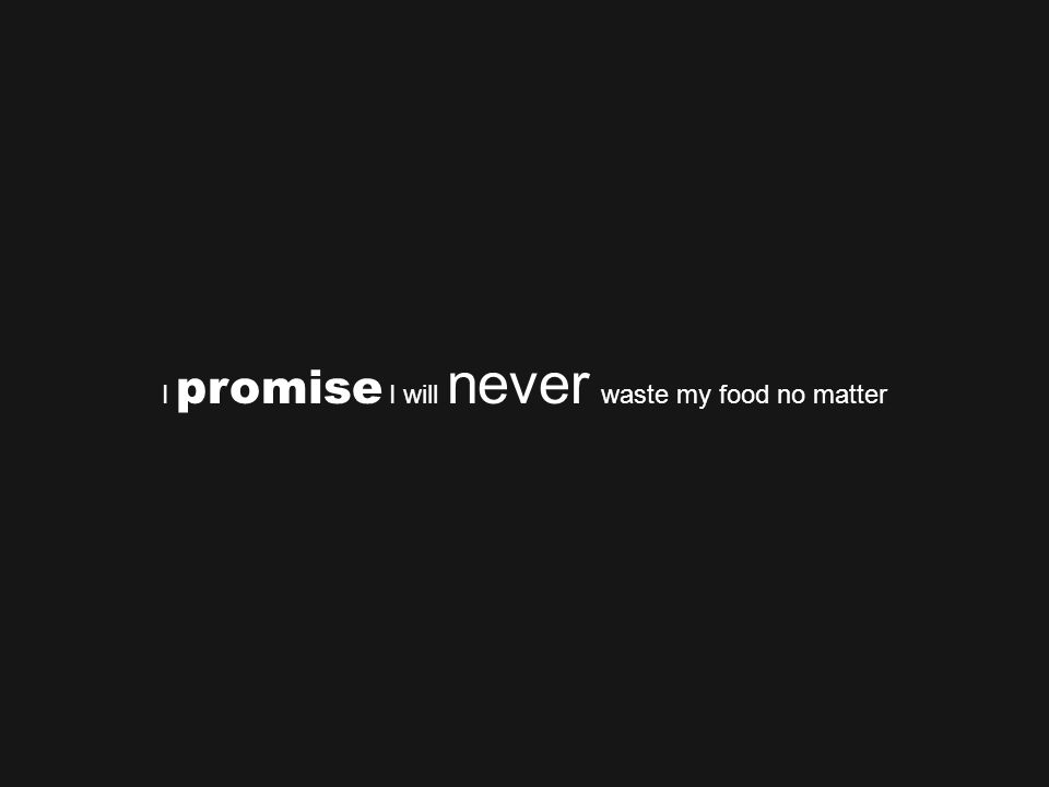 I promise I will never waste my food no matter