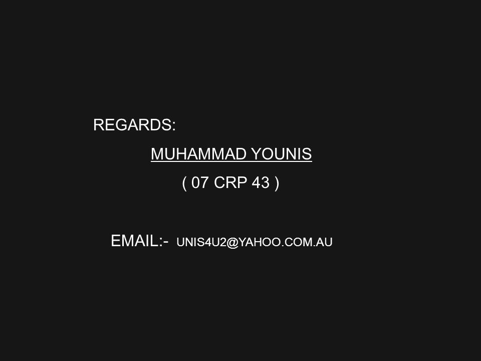 REGARDS: MUHAMMAD YOUNIS ( 07 CRP 43 ) EMAIL:- UNIS4U2@YAHOO.COM.AU