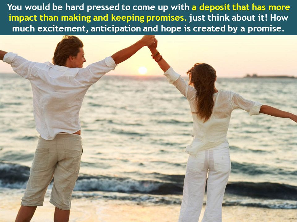 You would be hard pressed to come up with a deposit that has more impact than making and keeping promises.