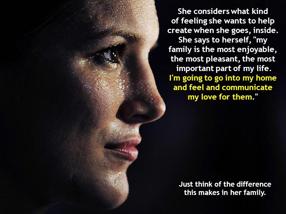 She considers what kind of feeling she wants to help create when she goes, inside.