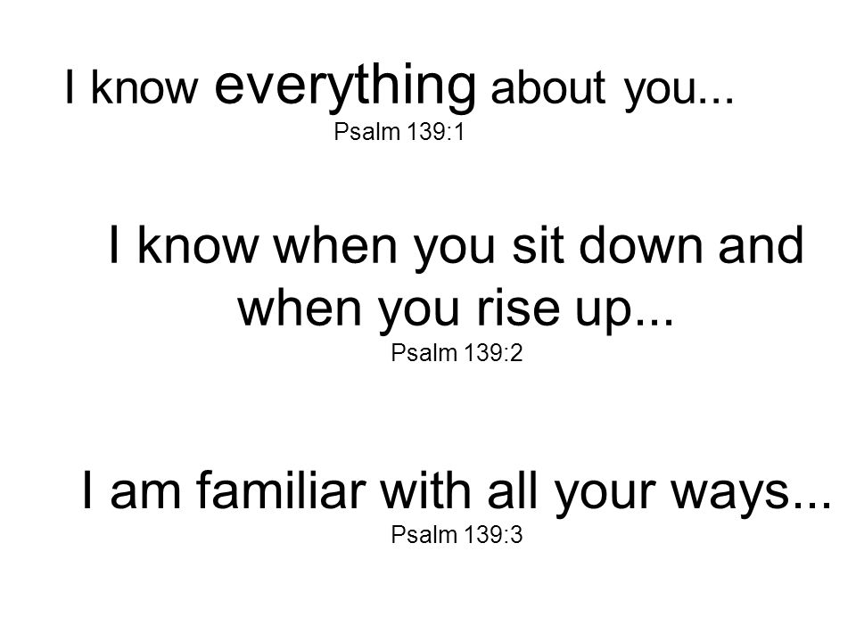 I know everything about you...Psalm 139:1 I know when you sit down and when you rise up...