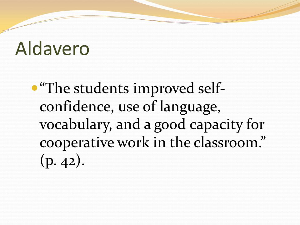 """Aldavero """"The students improved self- confidence, use of language, vocabulary, and a good capacity for cooperative work in the classroom."""" (p. 42)."""
