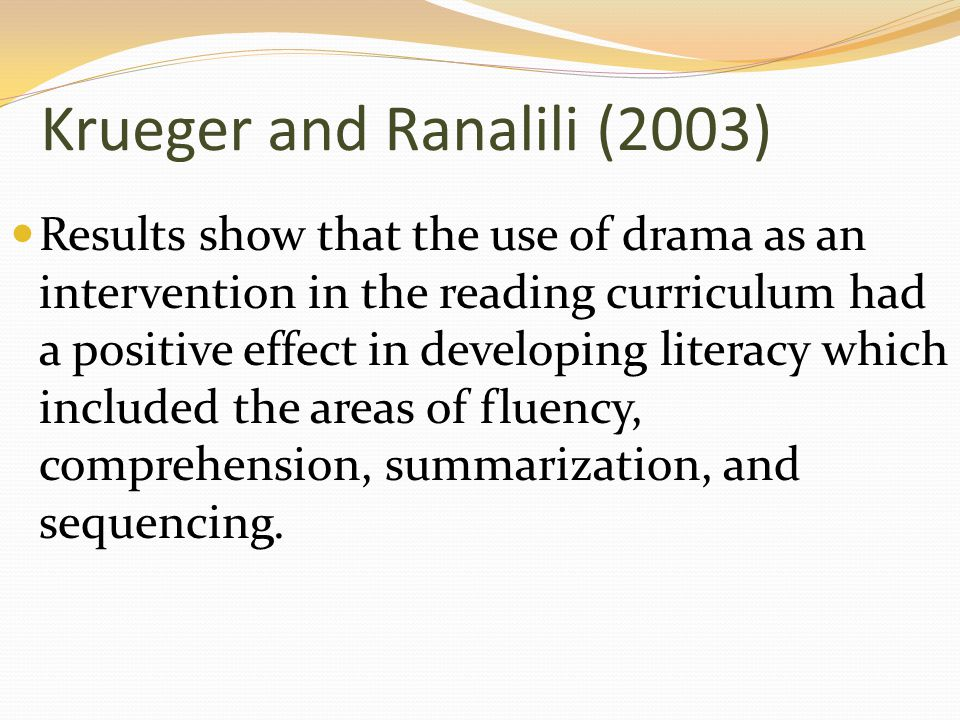 Krueger and Ranalili (2003) Results show that the use of drama as an intervention in the reading curriculum had a positive effect in developing literacy which included the areas of fluency, comprehension, summarization, and sequencing.