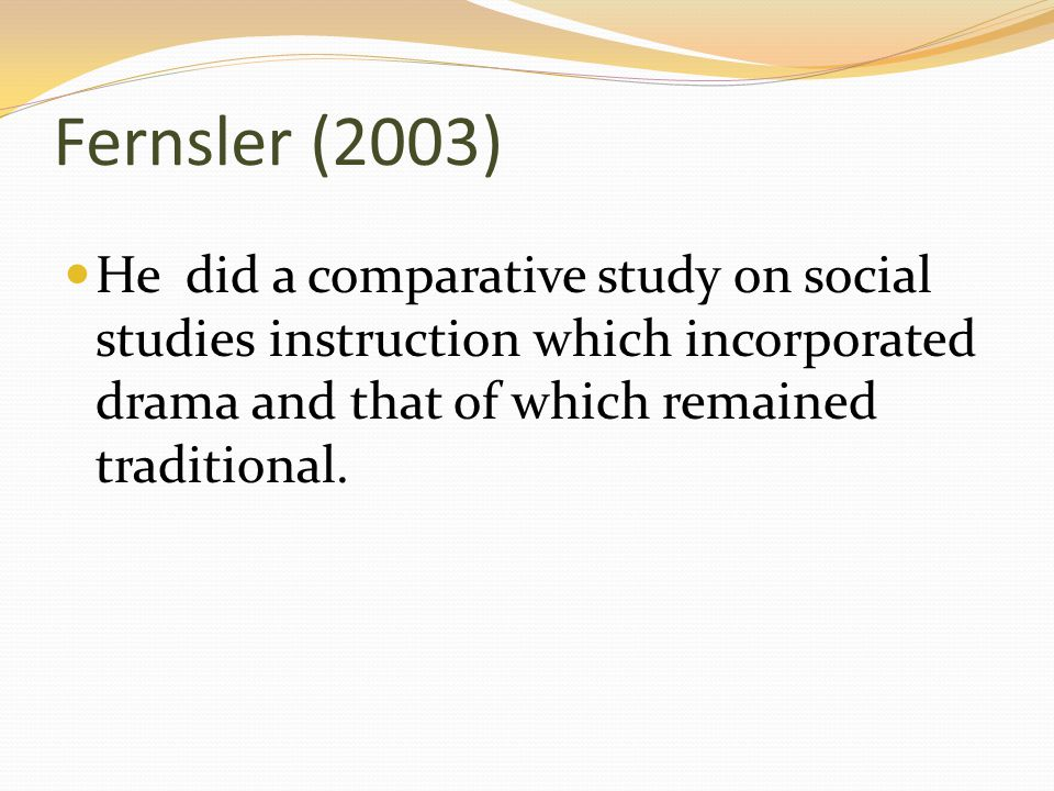 Fernsler (2003) He did a comparative study on social studies instruction which incorporated drama and that of which remained traditional.