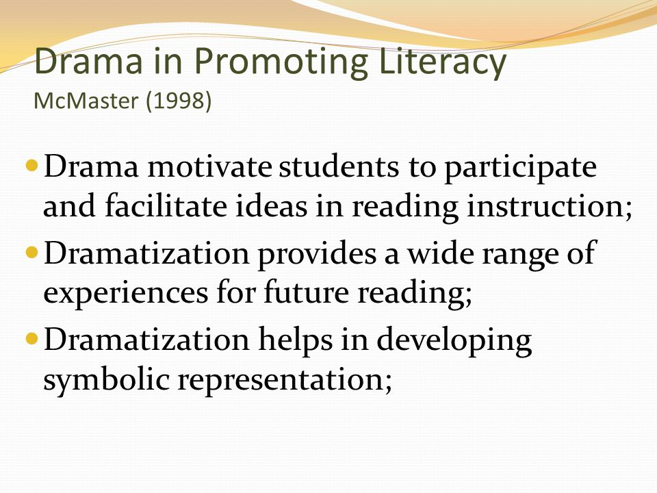 Drama in Promoting Literacy McMaster (1998) Drama motivate students to participate and facilitate ideas in reading instruction; Dramatization provides